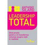 Leadership total. Ghid practic pentru a-ţi transforma viziunea asupra vieţii în realitate