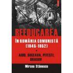 Reeducarea in Romania comunista (1945-1952) Vol. I: Aiud, Suceava, Pitesti, Brasov