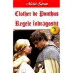 Clother de Ponthus vol. 2: Regele indragostit - Michel Zevaco