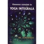 Elemente esenţiale în yoga integrală -  Sri Aurobindo