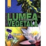 Lumea vegetala a Moldovei. Vol. 2: Plante cu flori 1