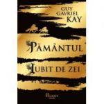 Pământul iubit de zei - Guy Gavriel Kay