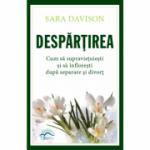 Despărțirea. Cum să supraviețuiești și să înflorești după separare și divorț - Sara Davison