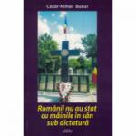 Romanii nu au stat cu mainile in san sub dictatura - Cezar-Mihail Bucur