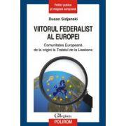 Viitorul federalist al Europei. Comunitatea Europeana de la origini pana la Tratatul de la Lisabona