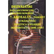 Dezvaluiri ~ Fata necunoscuta a istoriei romane ~ Vol. 7 - Ardealul - Pământ Strămoşesc. Politica Ungariei Iredentiste ( 1898 - 1940 )