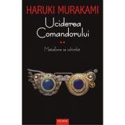 Uciderea comandorului vol. 2 - Haruki Murakami