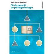 50 de exerciţii de psihogenealogie - Marie-Jeanne Trouchaud