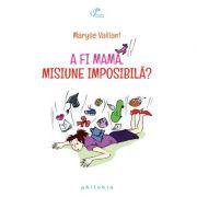 A fi mamă, misiune imposibilă - Maryse Vaillant