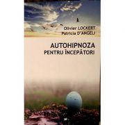Autohipnoza pentru incepatori - Patricia D'Angeli, Oliver Lockert