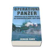 Operatiuni Panzer. Memoriile de pe frontul de Est ale generalului Raus 1941 - 1945 - Erhard Raus