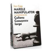 Marele Manipulator si asasinarea lui Culianu, Ceausescu, Iorga Ion Coja