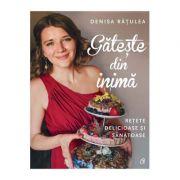 Gătește din inimă -  Denisa Rățulea