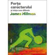 Forţa caracterului şi viaţa care dăinuie -  Autor: James Hillman