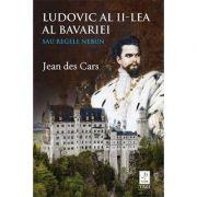 Ludovic al II-lea al Bavariei sau Regele nebun -  Autor: Jean des Cars