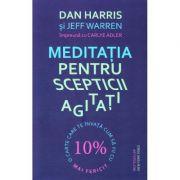 Meditatia pentru scepticii agitati - Dan Harris, Jeff Warren, Carlye Adler