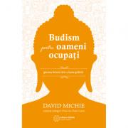 Budism pentru oameni ocupați. Găsirea fericirii într-o lume grăbită. David Michie