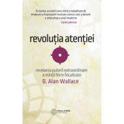 Revoluția atenției. Dezvăluirea puterii extraordinare a minții ferm focalizate. B. Alan Wallace