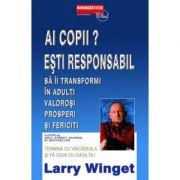 Ai copii? Esti responsabil sa ii transformi in adulti valorosi prosperi si fericiti -  Larry Winget