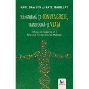 Transformă-ți convingerile, transformă-ți viața - Dawson Karl / Marillat Kate