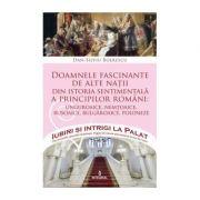 Doamnele fascinante de alte nații din istoria sentimentală a principilor români - Boerescu Dan-Silviu