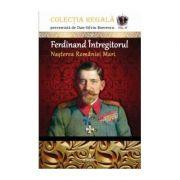 Ferdinand Întregitorul – Nașterea României Mari - Boerescu Dan-Silviu