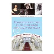 Româncele pe care le-au iubit regii din lumea întreagă - Boerescu Dan-Silviu