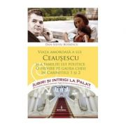 Viața amoroasă a lui Ceaușescu și a familiei lui politice - Boerescu Dan-Silviu