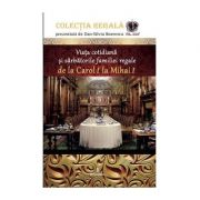 Viața cotidiană și sărbătorile familiei regale de la Carol I la Mihai I - Boerescu Dan-Silviu