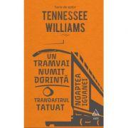 Un tramvai numit Dorință. Trandafirul tatuat. Noaptea iguanei - Tennessee Williams