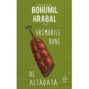 Vremurile bune de altădată - Bohumil Hrabal