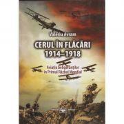 Cerul in flacari 1914-1918 - Valeriu Avram