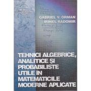 Tehnici algebrice, analitice si probabiliste utile in matematicile moderne aplicate - Gabriel V. Orman, Irinel Radomir