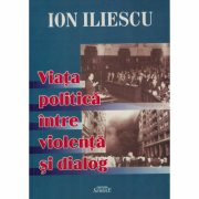 Viata politica intre violenta si dialog - Ion Iliescu