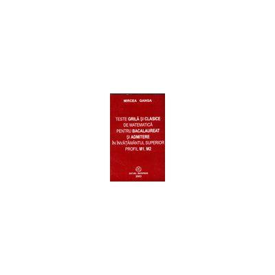 Teste grila si clasice de matematica pentru bacalaureat si admitere in invatamantul superior (Profil M1, M2)