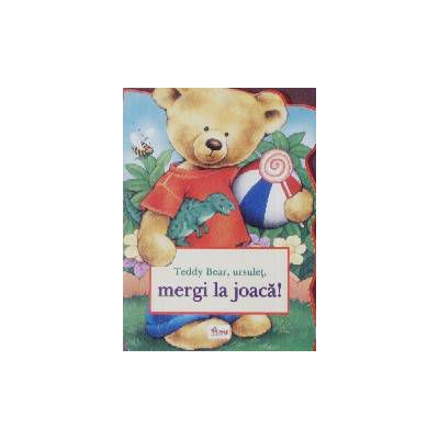 Teddy bear , ursulet , mergi la joaca !