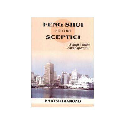 Feng shui pentru sceptici. Solutii simple, fara superstitii