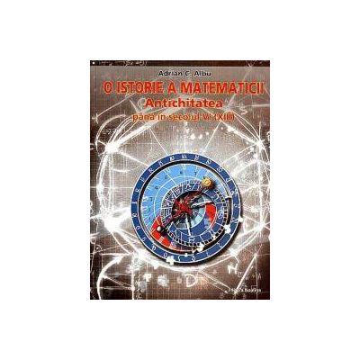 O istorie a matematicii. Vol.1 - Antichitatea pana in sec. VI (XIII)
