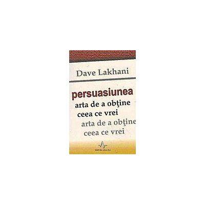 Dave Lakhani - Arta de a obtine ceea ce vrei