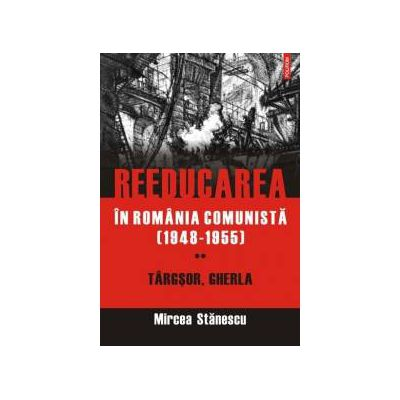 Reeducarea in Romania comunista (1948-1955). Vol. II: Targsor, Gherla