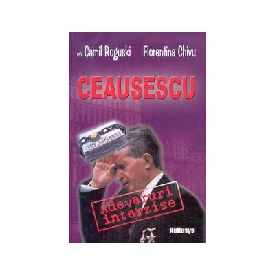 Ceauşescu: adevăruri interzise