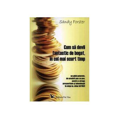 Cum să devii fantastic de bogat, în cel mai scurt timp ~ un ghid puternic pentru a atrage prosperitate şi succes în viaţa ta chiar astăzi ~