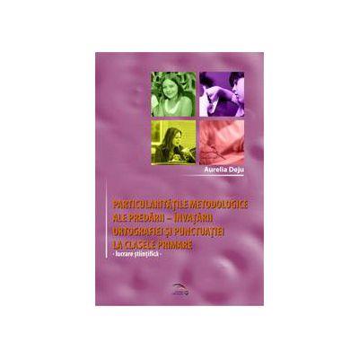 Particularitati metodologice ale predarii-invatarii ortografiei si punctuatiei la clasele primare