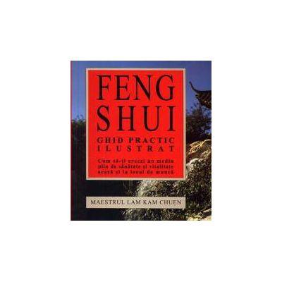 Feng Shui - ghid practic ilustrat ~ cum să-ţi creezi un mediu plin de sănătate şi vitalitate acasă şi la locul de muncă ~