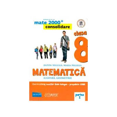Mate 2000 pentru clasa a VIII-a. Partea I, CONSOLIDARE. Matematica - Algebra, geometrie.
