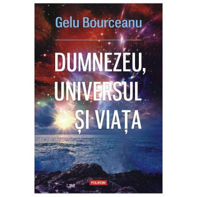 Dumnezeu, universul si viata - Gelu Bourceanu