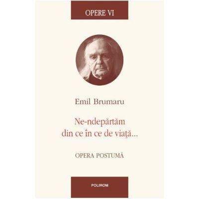 Opere VI - Ne-ndepartam din ce in ce de viata - Emil Brumaru