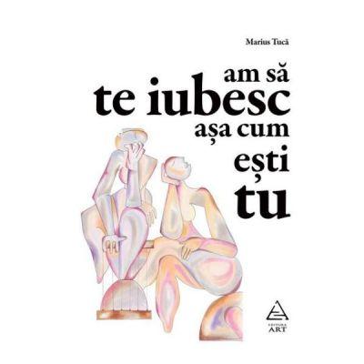 Am sa te iubesc asa cum esti tu - Marius Tuca