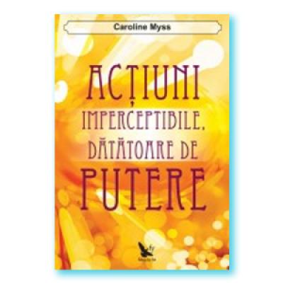 Actiuni imperceptibile, datatoare de putere - Caroline Myss
