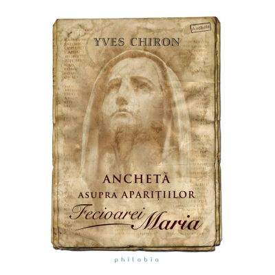 Anchetă asupra aparițiilor Fecioarei Maria - Yves Chiron